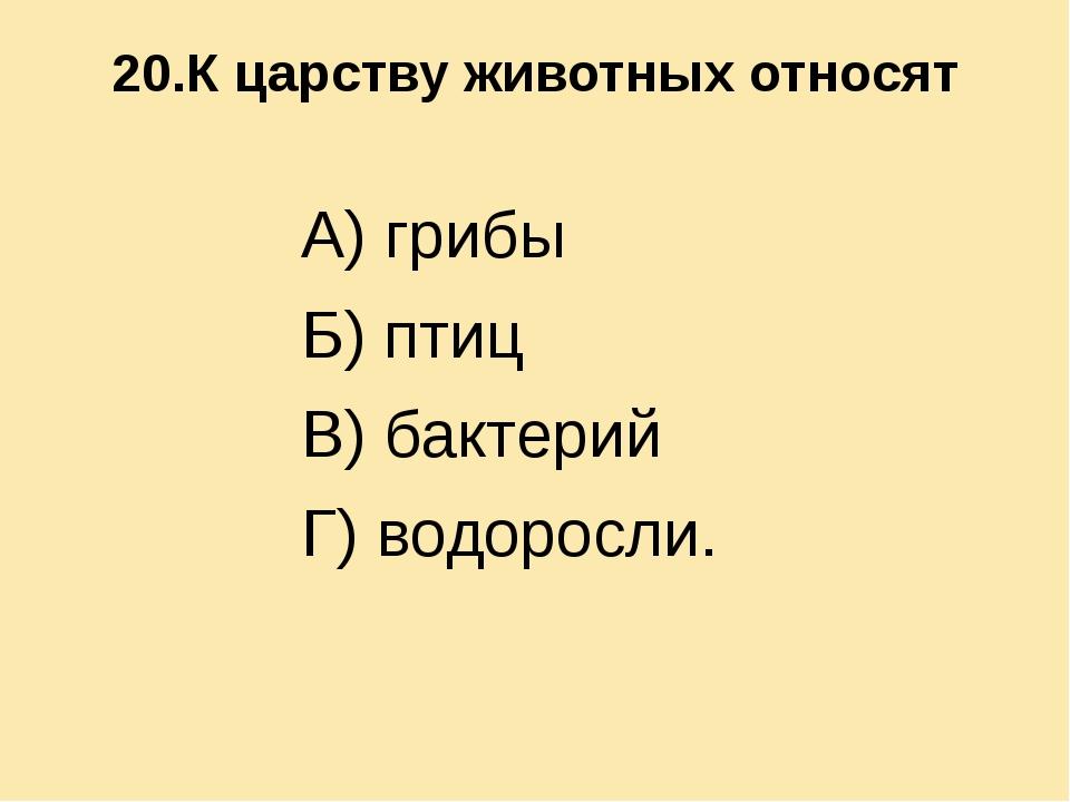 20.К царству животных относят А) грибы Б) птиц В) бактерий Г) водоросли.