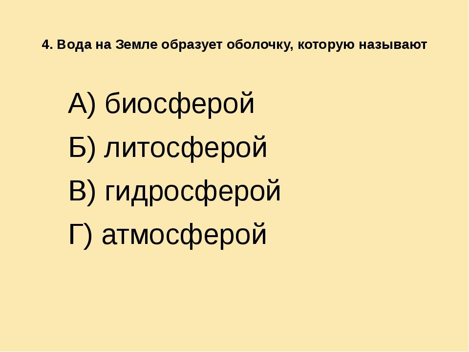 4. Вода на Земле образует оболочку, которую называют А) биосферой Б) литосфе...