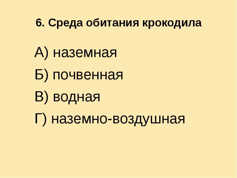 6. Среда обитания крокодила А) наземная Б) почвенная В) водная Г) наземно-воз...