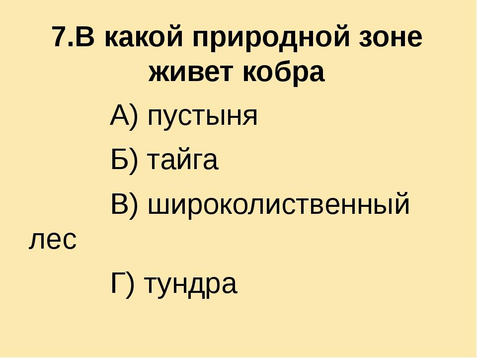 7.В какой природной зоне живет кобра А) пустыня Б) тайга В) широколиственный...