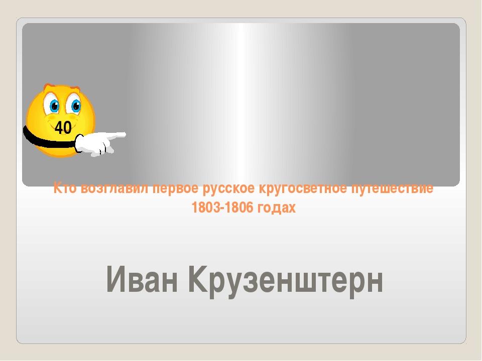 Кто возглавил первое русское кругосветное путешествие 1803-1806 годах Иван Кр...