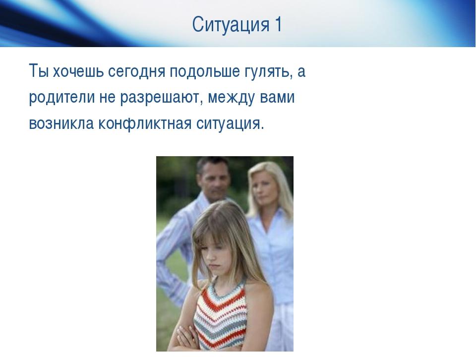 Ситуация 1 Ты хочешь сегодня подольше гулять, а родители не разрешают, между...