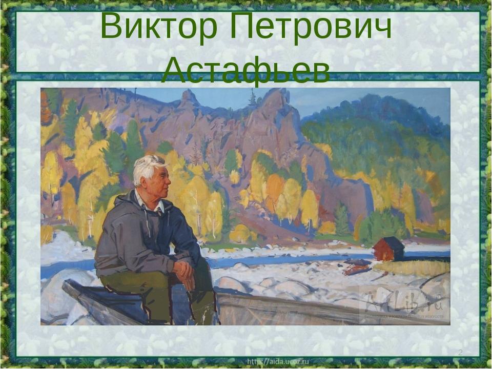 Виктор Петрович Астафьев *