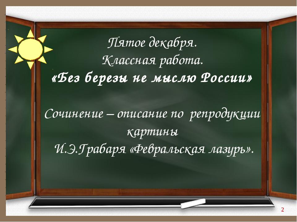 Пятое декабря. Классная работа. «Без березы не мыслю России» Сочинение – опис...