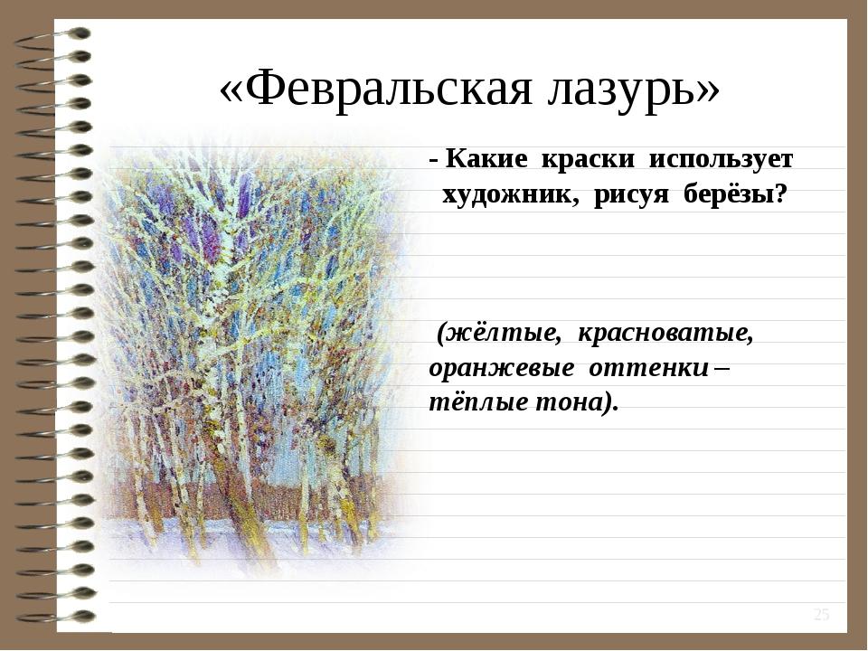 «Февральская лазурь» * - Какие краски использует художник, рисуя берёзы? (жёл...
