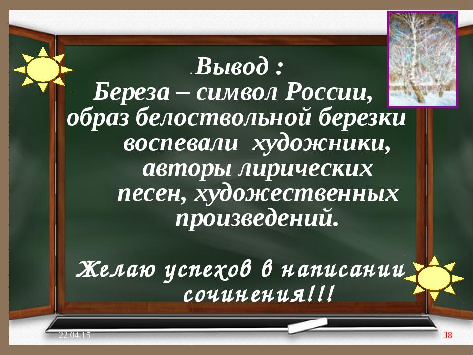 . Вывод : Береза – символ России, образ белоствольной березки воспевали худож...