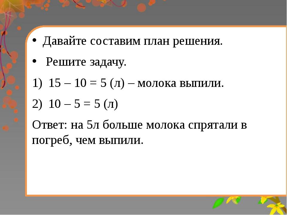 Давайте составим план решения. Решите задачу. 15 – 10 = 5 (л) – молока выпил...