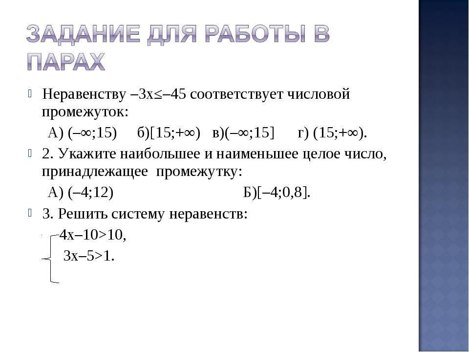 Неравенству –3х≤–45 соответствует числовой промежуток: А) (–∞;15) б)[15;+∞) в...