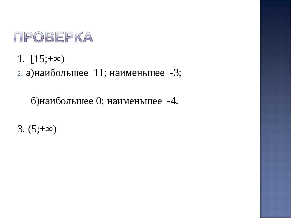 1. [15;+∞) а)наибольшее 11; наименьшее -3; б)наибольшее 0; наименьшее -4. 3....