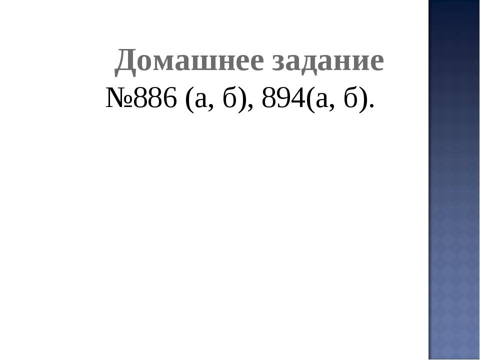 Домашнее задание №886 (а, б), 894(а, б).