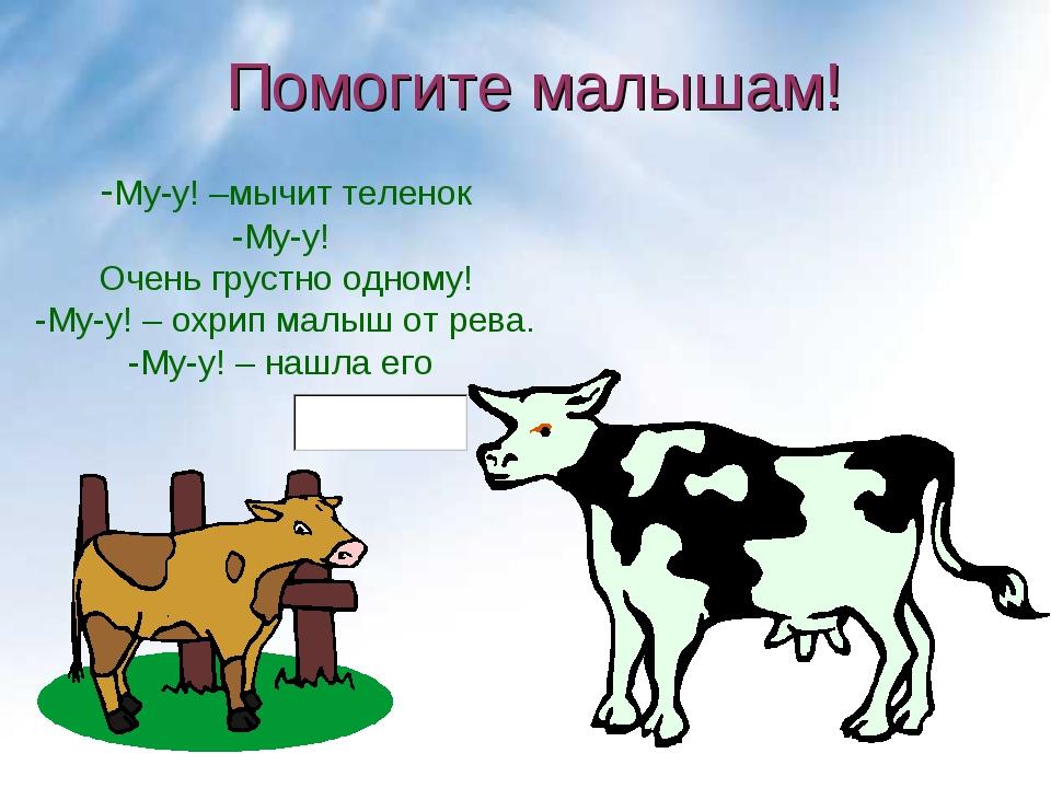 Помогите малышам! -Му-у! –мычит теленок -Му-у! Очень грустно одному! -Му-у! –...