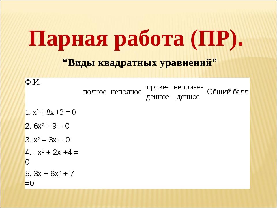 """Парная работа (ПР). """"Виды квадратных уравнений"""" Ф.И.полноенеполноеприве- д..."""