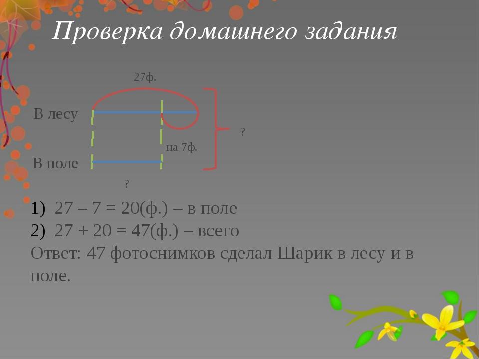 Проверка домашнего задания В лесу 27ф. на 7ф. В поле ? ? 27 – 7 = 20(ф.) – в...