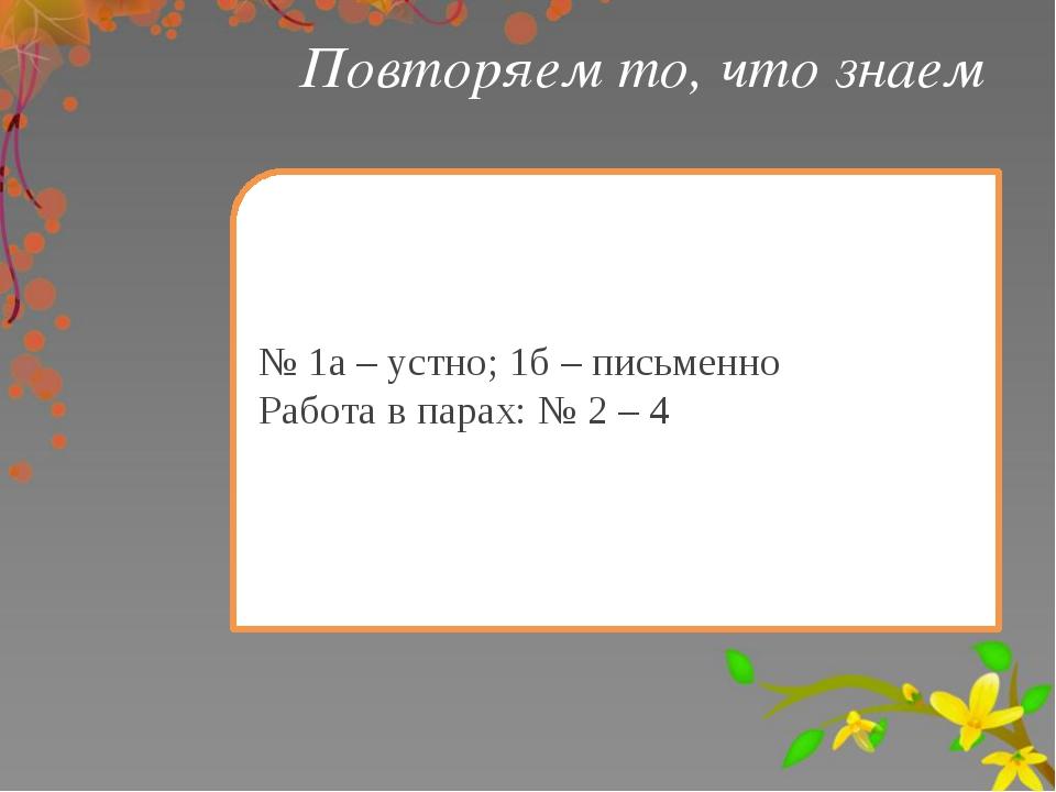№ 1а – устно; 1б – письменно Работа в парах: № 2 – 4 Повторяем то, что знаем
