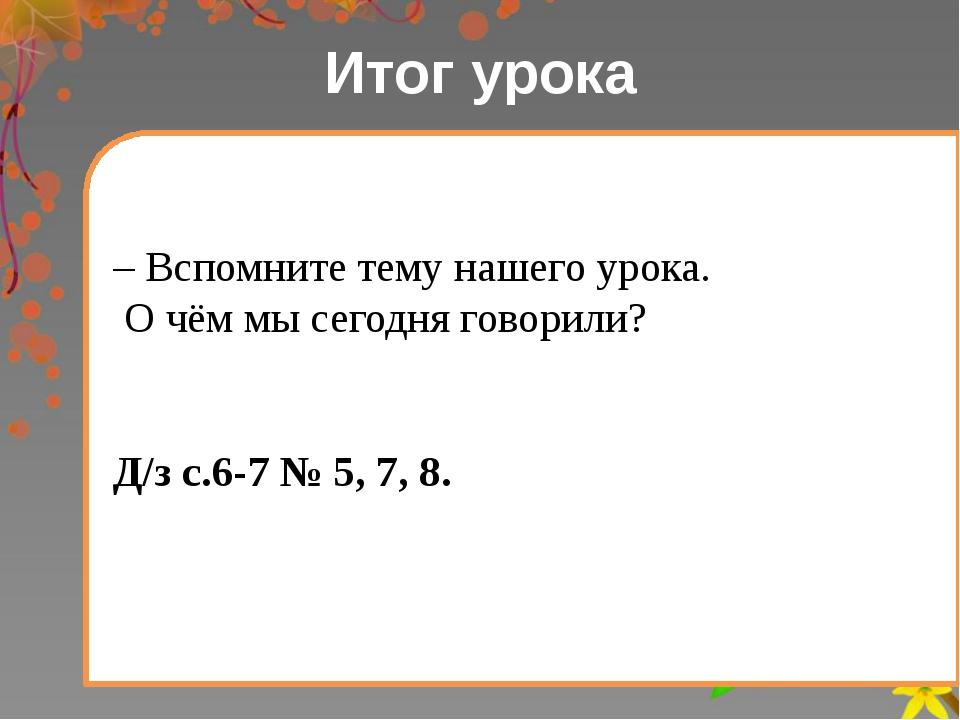 Итог урока – Вспомните тему нашего урока. О чём мы сегодня говорили? Д/з с.6-...
