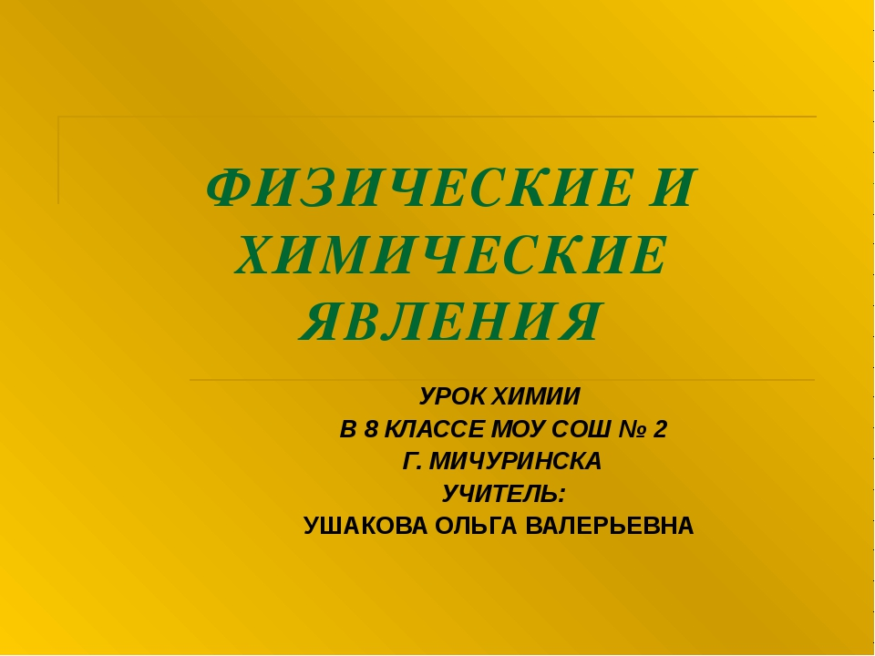 ФИЗИЧЕСКИЕ И ХИМИЧЕСКИЕ ЯВЛЕНИЯ УРОК ХИМИИ В 8 КЛАССЕ МОУ СОШ № 2 Г. МИЧУРИНС...