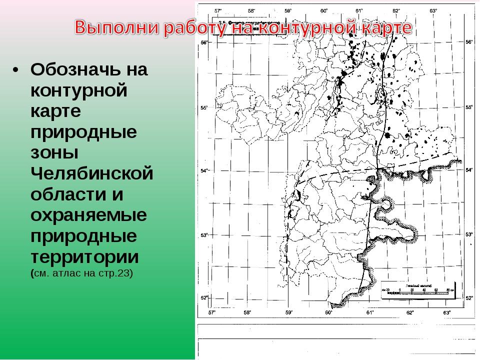Обозначь на контурной карте природные зоны Челябинской области и охраняемые п...
