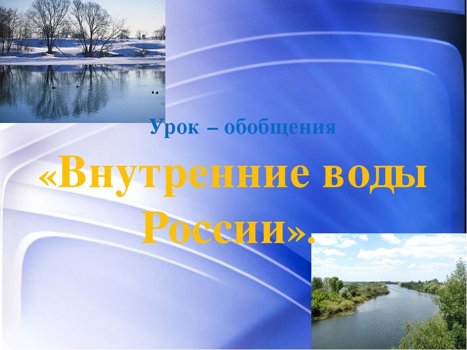 Урок – обобщения «Внутренние воды России».