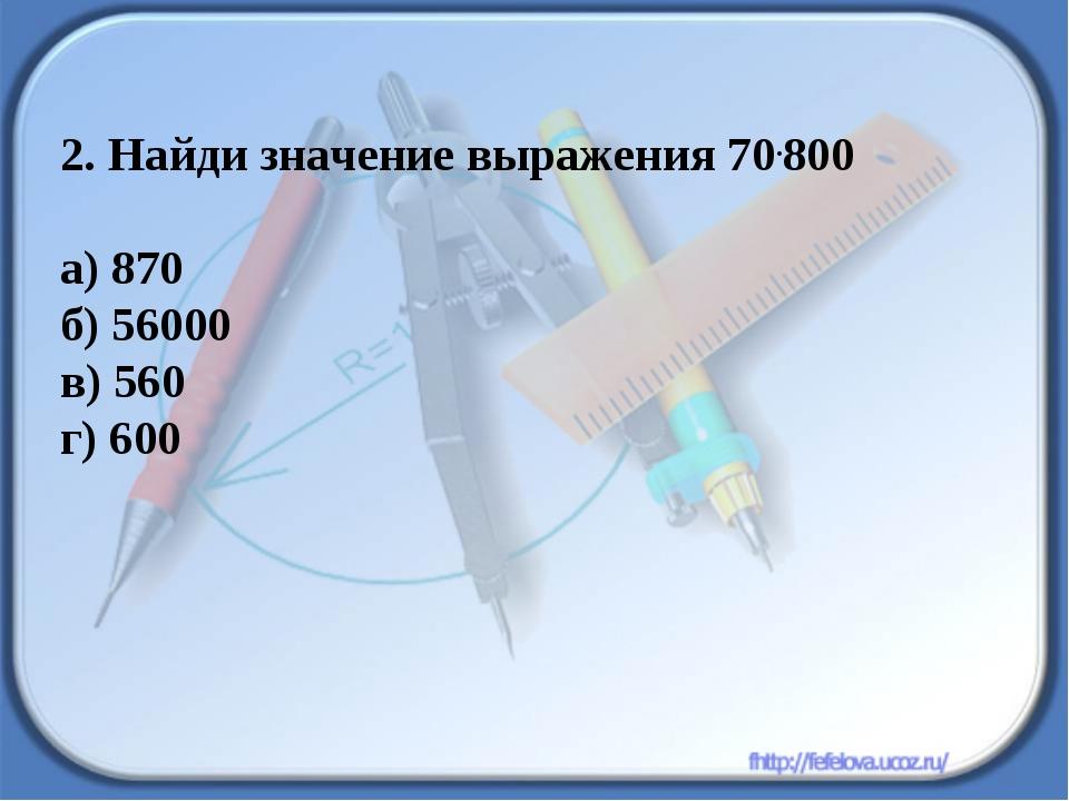 2. Найди значение выражения 70.800 а) 870 б) 56000 в) 560 г) 600