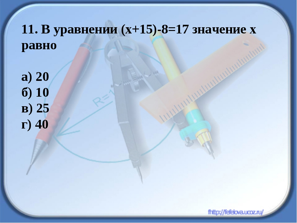 11. В уравнении (х+15)-8=17 значение х равно а) 20 б) 10 в) 25 г) 40