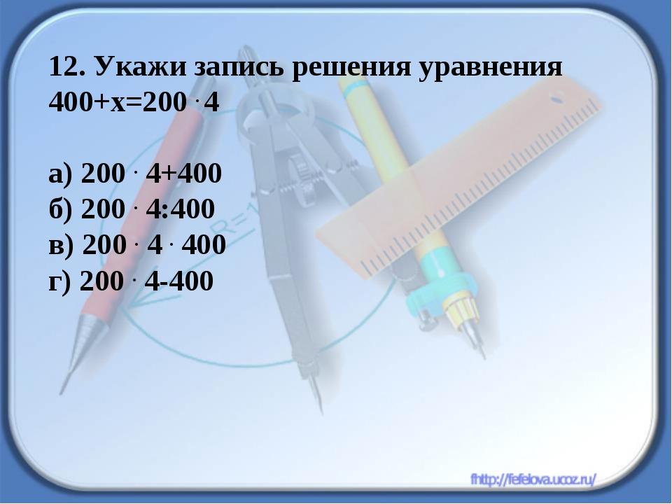 12. Укажи запись решения уравнения 400+х=200 . 4 а) 200 . 4+400 б) 200 . 4:40...