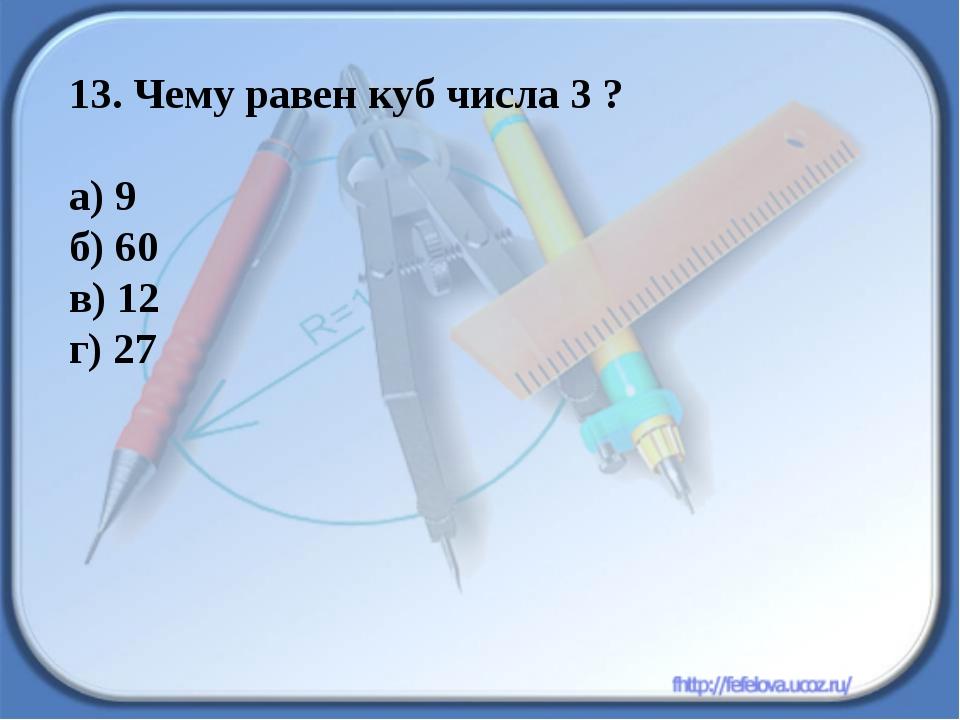 13. Чему равен куб числа 3 ? а) 9 б) 60 в) 12 г) 27