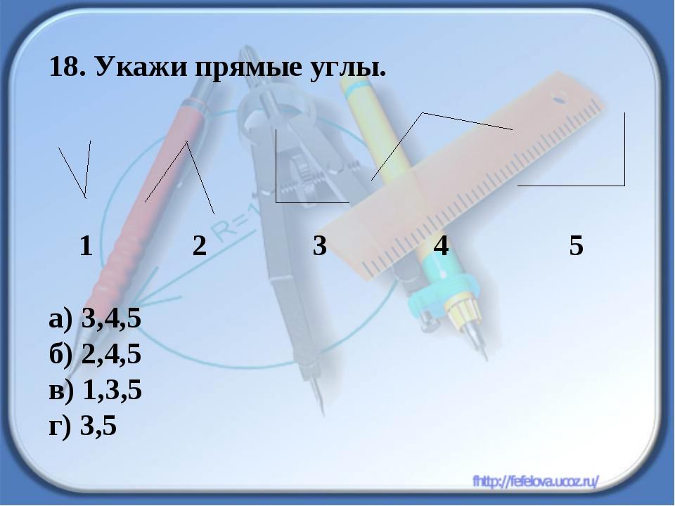 18. Укажи прямые углы. 1 2 3 4 5 а) 3,4,5 б) 2,4,5 в) 1,3,5 г) 3,5
