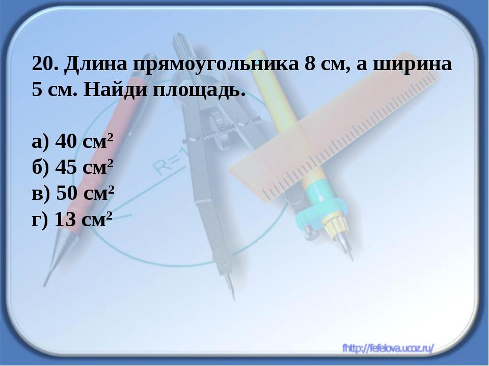 20. Длина прямоугольника 8 см, а ширина 5 см. Найди площадь. а) 40 см2 б) 45...