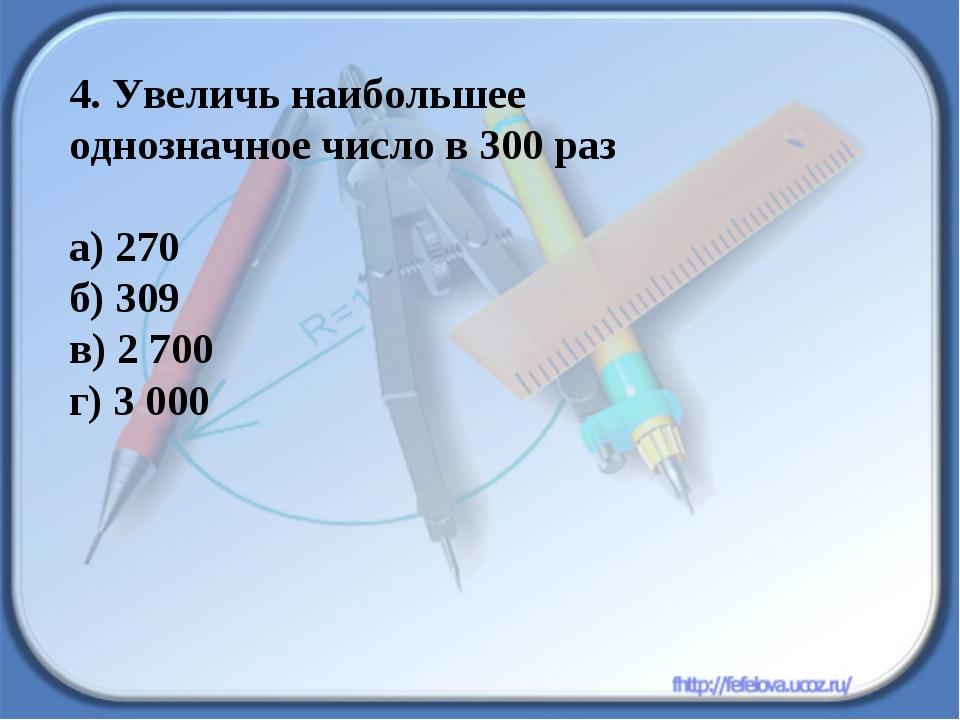 4. Увеличь наибольшее однозначное число в 300 раз а) 270 б) 309 в) 2 700 г) 3...