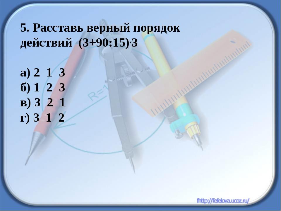 5. Расставь верный порядок действий (3+90:15).3 а) 2 1 3 б) 1 2 3 в) 3 2 1 г)...