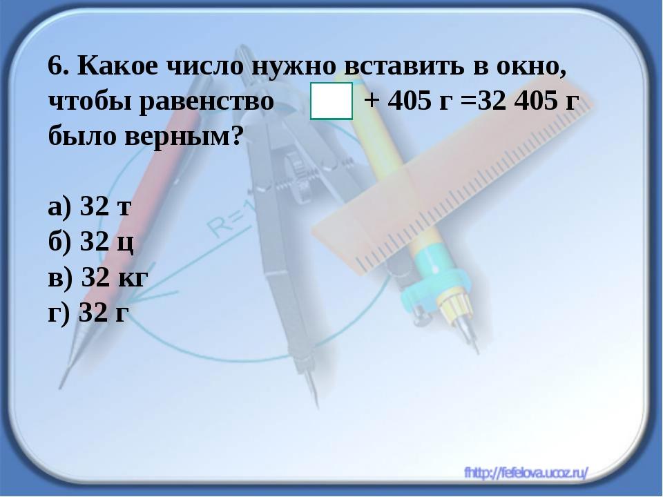 6. Какое число нужно вставить в окно, чтобы равенство + 405 г =32 405 г было...