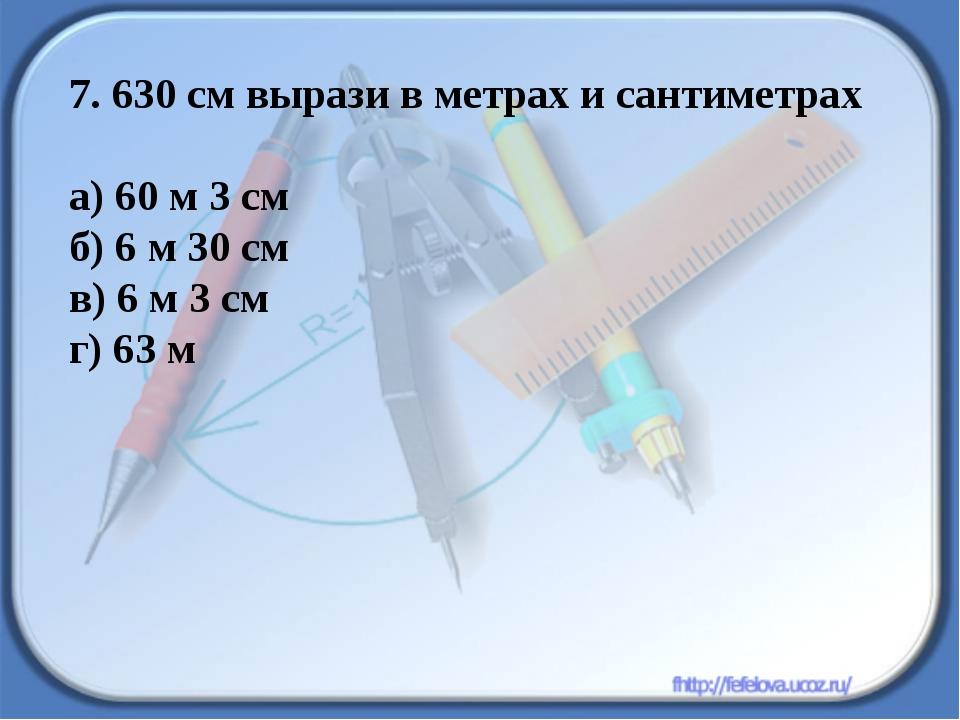 7. 630 см вырази в метрах и сантиметрах а) 60 м 3 см б) 6 м 30 см в) 6 м 3 см...