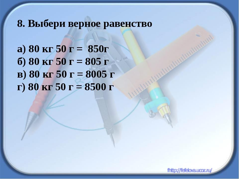 8. Выбери верное равенство а) 80 кг 50 г = 850г б) 80 кг 50 г = 805 г в) 80 к...