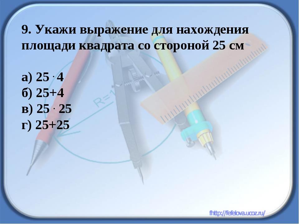 9. Укажи выражение для нахождения площади квадрата со стороной 25 см а) 25 ....