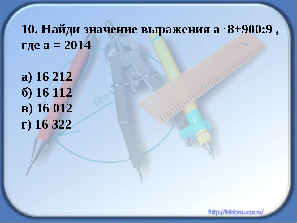 10. Найди значение выражения а . 8+900:9 , где а = 2014 а) 16 212 б) 16 112 в...