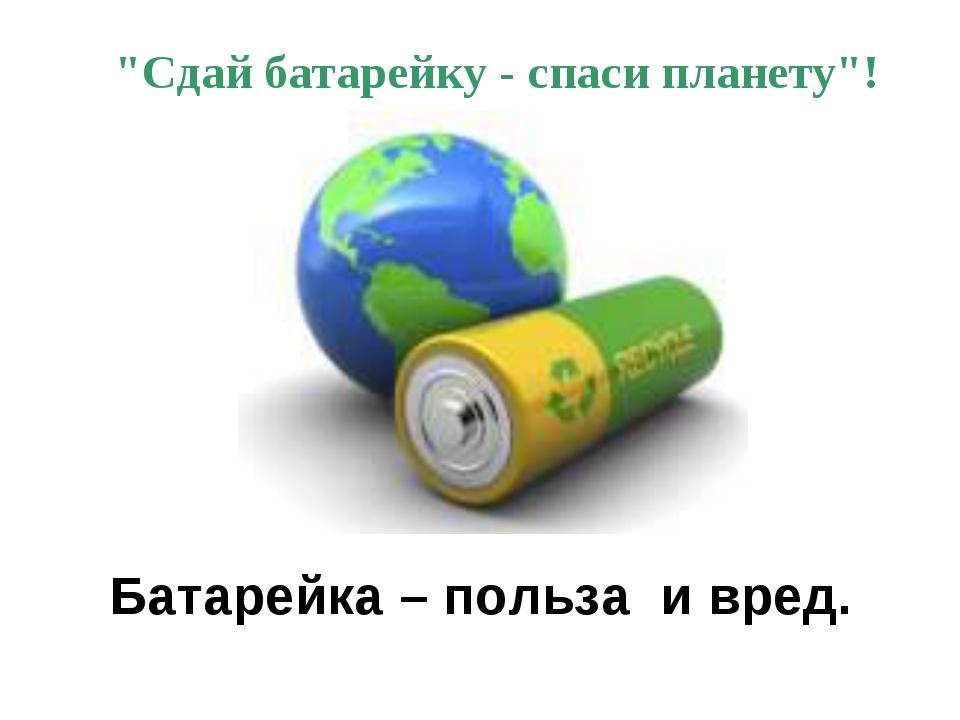 "Батарейка – польза и вред. ""Сдай батарейку - спаси планету""!"