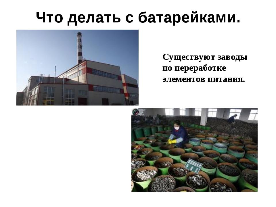 Что делать с батарейками. Существуют заводы по переработке элементов питания.