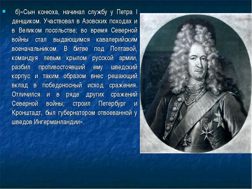б)«Сын конюха, начинал службу у Петра I денщиком. Участвовал в Азовских похо...