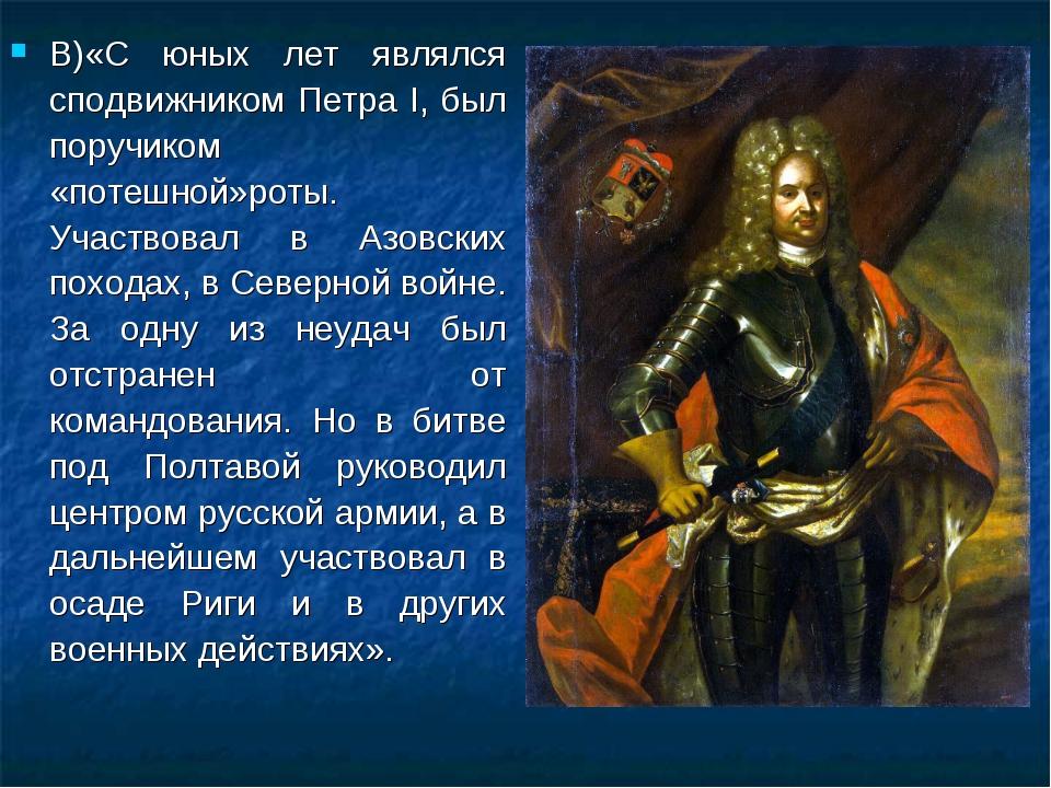 В)«С юных лет являлся сподвижником Петра I, был поручиком «потешной»роты. Уча...