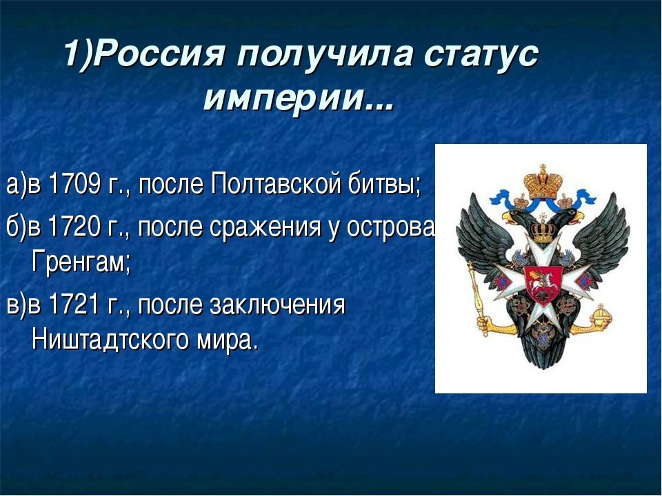1)Россия получила статус империи... а)в 1709 г., после Полтавской битвы; б)в...