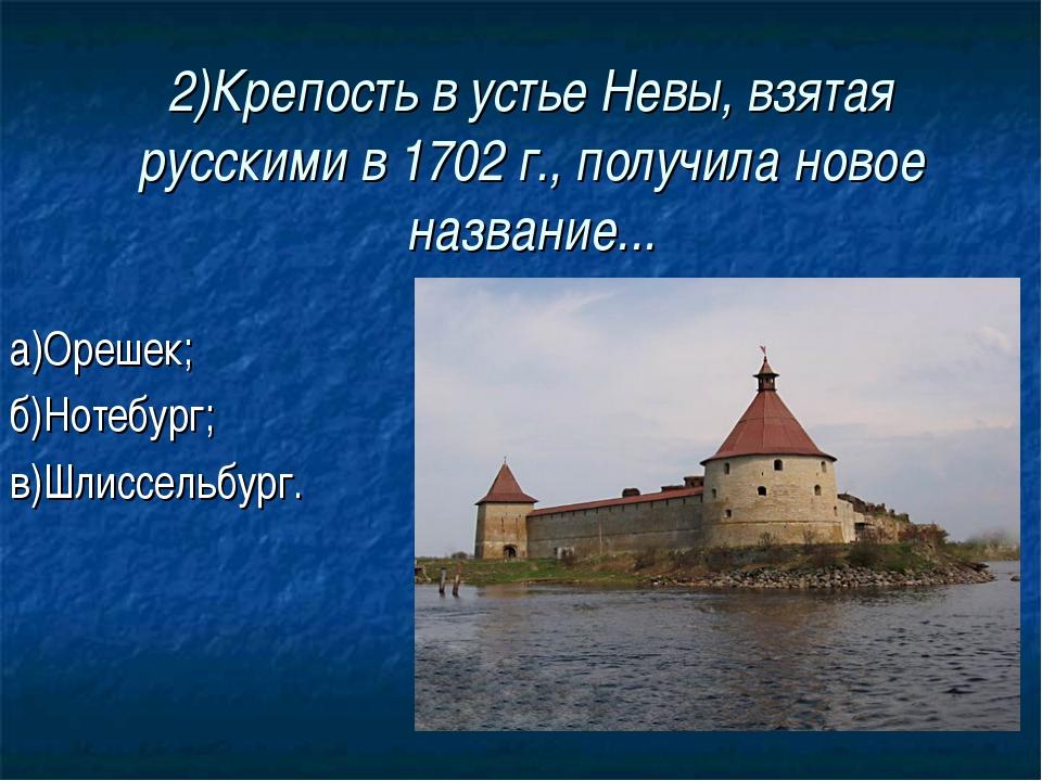 2)Крепость в устье Невы, взятая русскими в 1702 г., получила новое название.....