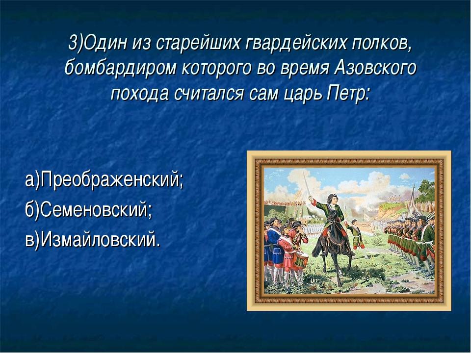 3)Один из старейших гвардейских полков, бомбардиром которого во время Азовско...