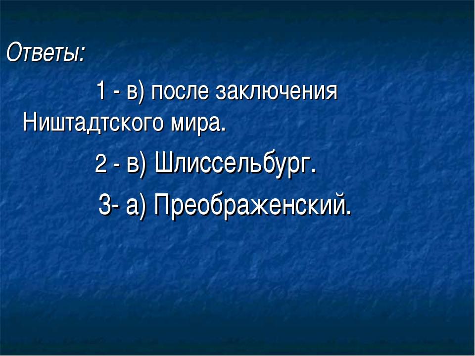 Ответы: 1 - в) после заключения Ништадтского мира. 2 - в) Шлиссельбург. 3- а...