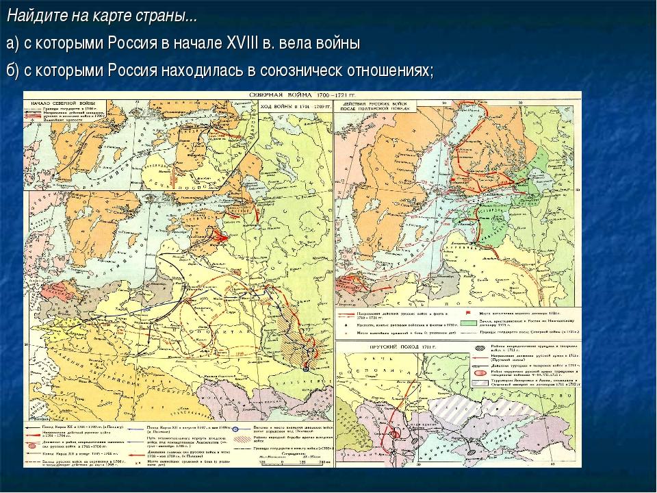 Найдите на карте страны... а) с которыми Россия в начале XVIII в. вела войны...