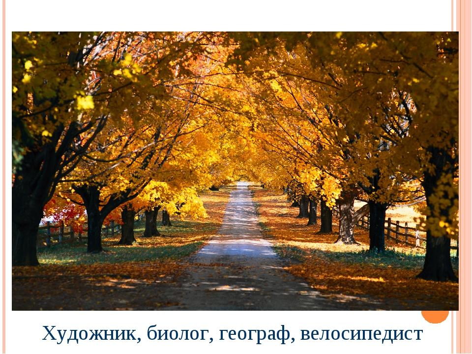 Художник, биолог, географ, велосипедист