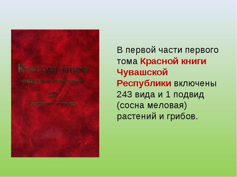В первой части первого тома Красной книги Чувашской Республики включены 243...