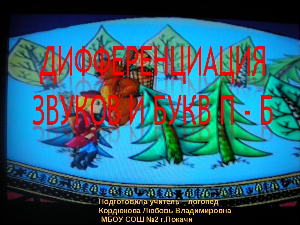 Подготовила учитель – логопед Кордюкова Любовь Владимировна МБОУ СОШ №2 г.Пок...