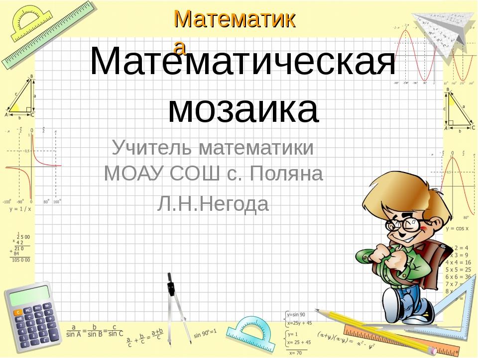 Математическая мозаика Учитель математики МОАУ СОШ с. Поляна Л.Н.Негода Матем...