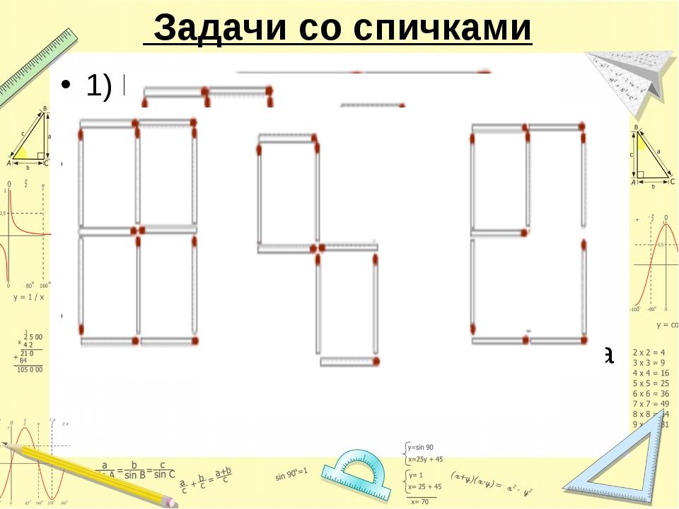 Задачи со спичками 1) Положи 12 спичек так, чтобы получилось 5 квадратов. 2)...