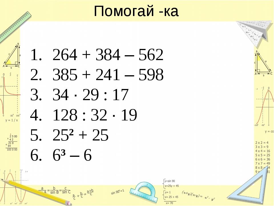 Помогай -ка 264 + 384 – 562 385 + 241 – 598 34 · 29 : 17 128 : 32 · 19 252 +...